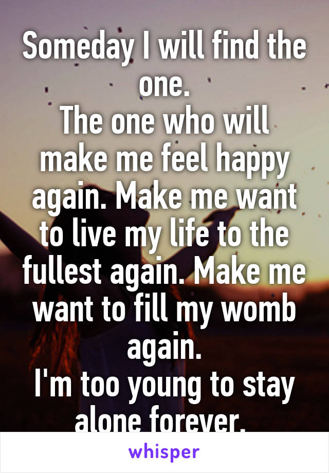 Someday I will find the one. The one who will make me feel happy again. Make me want to live my life to the fullest again. Make me want to fill my womb again. I'm too young to stay alone forever.