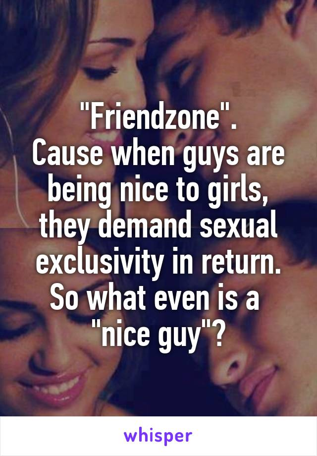 """Friendzone"". Cause when guys are being nice to girls, they demand sexual exclusivity in return. So what even is a  ""nice guy""?"