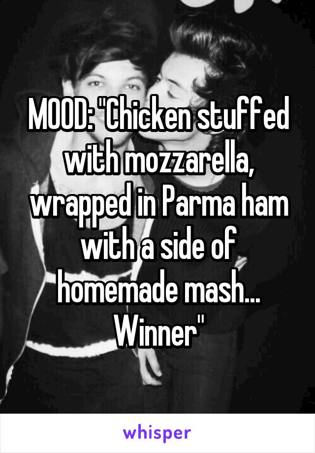 "MOOD: ""Chicken stuffed with mozzarella, wrapped in Parma ham with a side of homemade mash... Winner"""