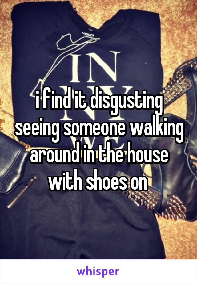 i find it disgusting seeing someone walking around in the house with shoes on