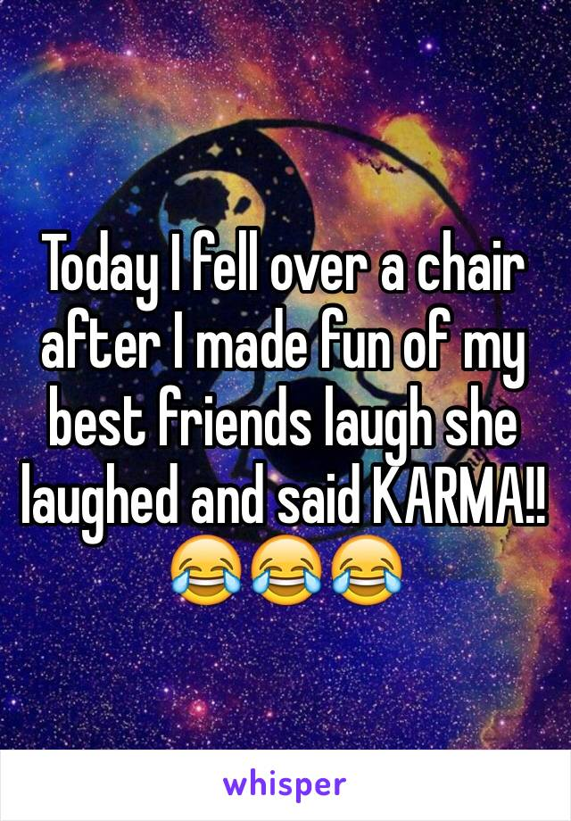 Today I fell over a chair after I made fun of my best friends laugh she laughed and said KARMA!!😂😂😂