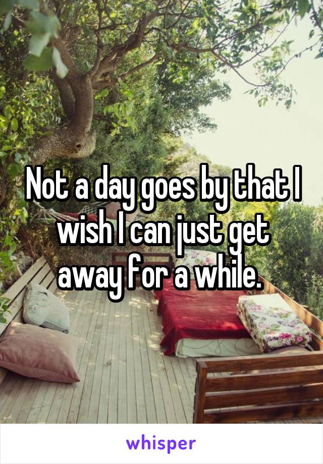 Not a day goes by that I wish I can just get away for a while.