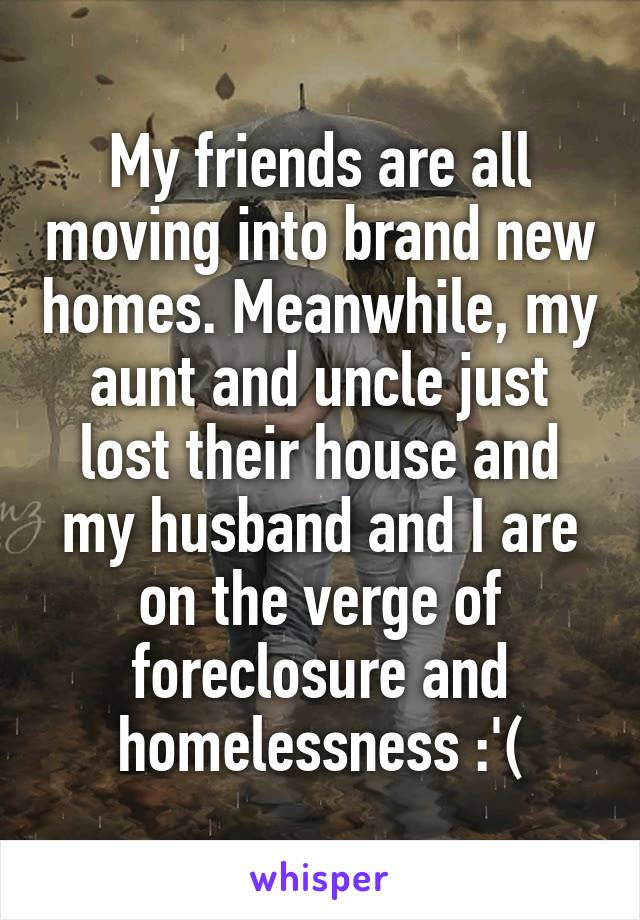 My friends are all moving into brand new homes. Meanwhile, my aunt and uncle just lost their house and my husband and I are on the verge of foreclosure and homelessness :'(