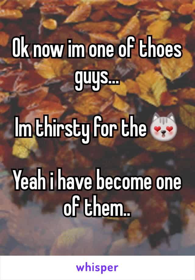 Ok now im one of thoes guys...  Im thirsty for the😻  Yeah i have become one of them..