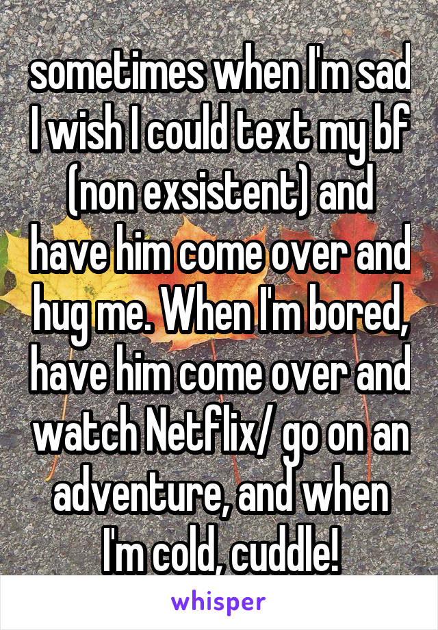 sometimes when I'm sad I wish I could text my bf (non exsistent) and have him come over and hug me. When I'm bored, have him come over and watch Netflix/ go on an adventure, and when I'm cold, cuddle!