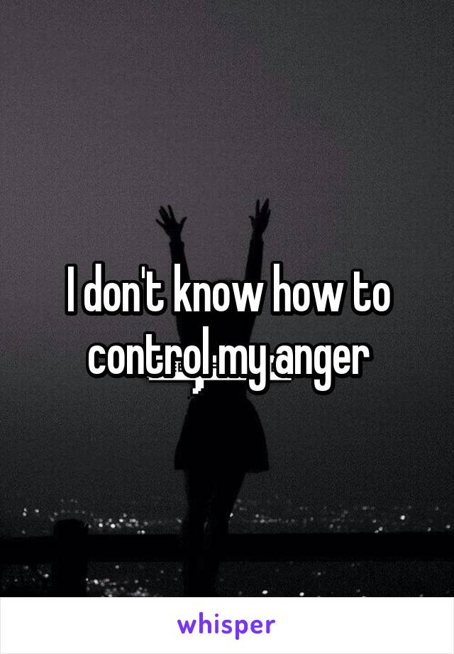 I don't know how to control my anger
