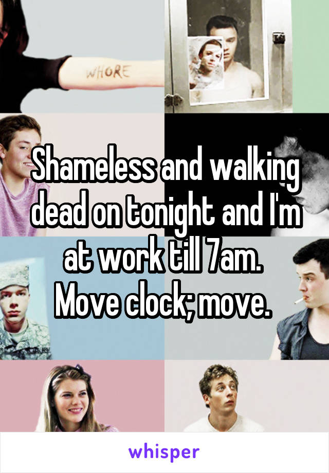 Shameless and walking dead on tonight and I'm at work till 7am.  Move clock; move.