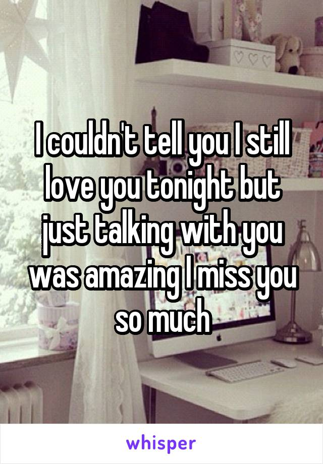 I couldn't tell you I still love you tonight but just talking with you was amazing I miss you so much