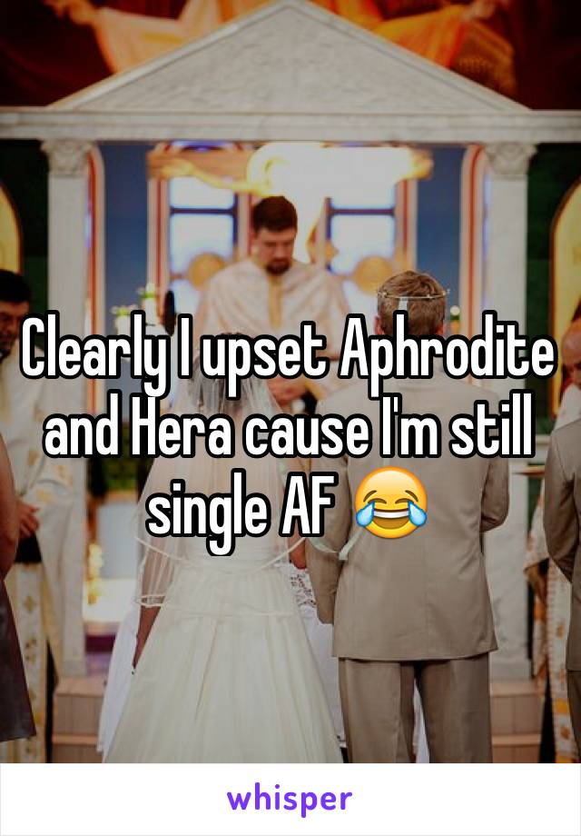Clearly I upset Aphrodite and Hera cause I'm still single AF 😂