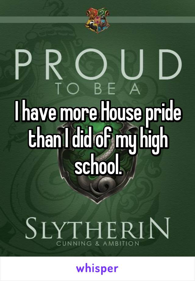I have more House pride than I did of my high school.