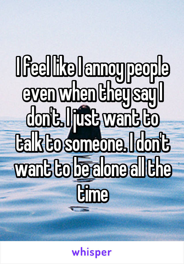 I feel like I annoy people even when they say I don't. I just want to talk to someone. I don't want to be alone all the time
