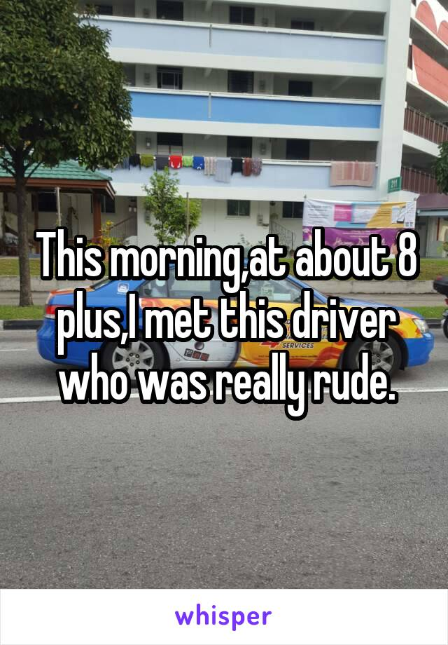 This morning,at about 8 plus,I met this driver who was really rude.