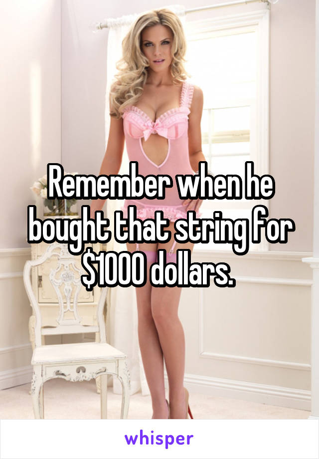 Remember when he bought that string for $1000 dollars.