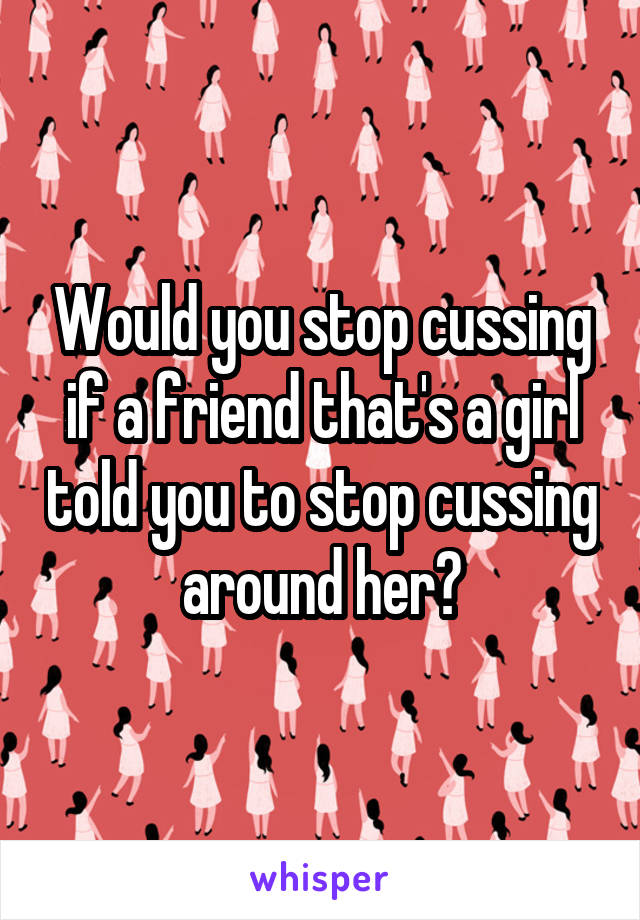 Would you stop cussing if a friend that's a girl told you to stop cussing around her?