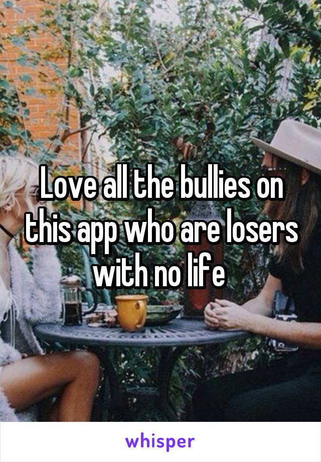 Love all the bullies on this app who are losers with no life