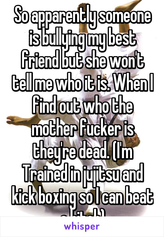 So apparently someone is bullying my best friend but she won't tell me who it is. When I find out who the mother fucker is they're dead. (I'm Trained in jujitsu and kick boxing so I can beat a bitch)