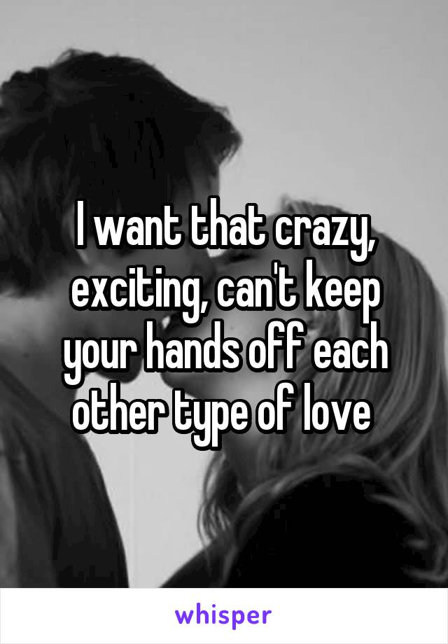I want that crazy, exciting, can't keep your hands off each other type of love