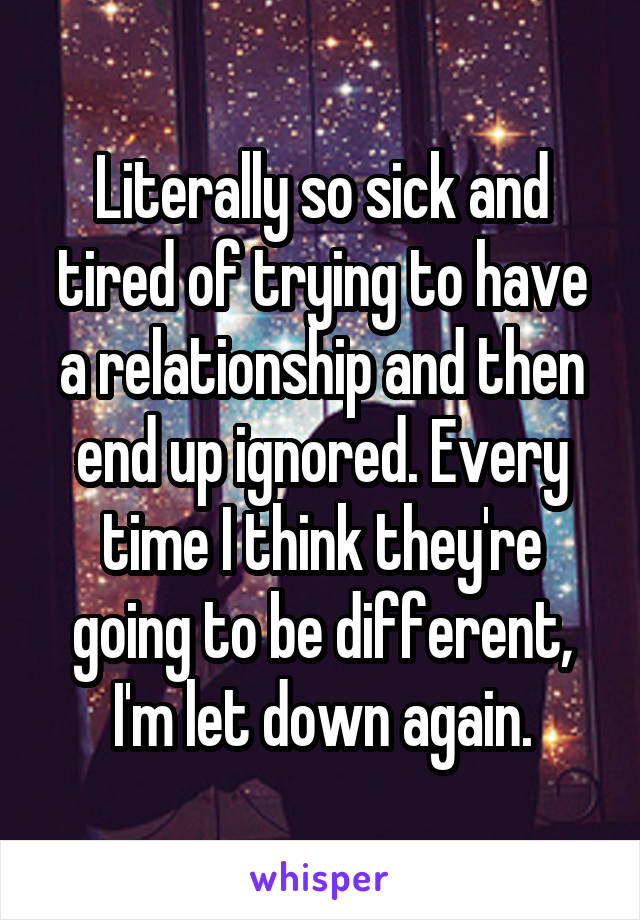 Literally so sick and tired of trying to have a relationship and then end up ignored. Every time I think they're going to be different, I'm let down again.