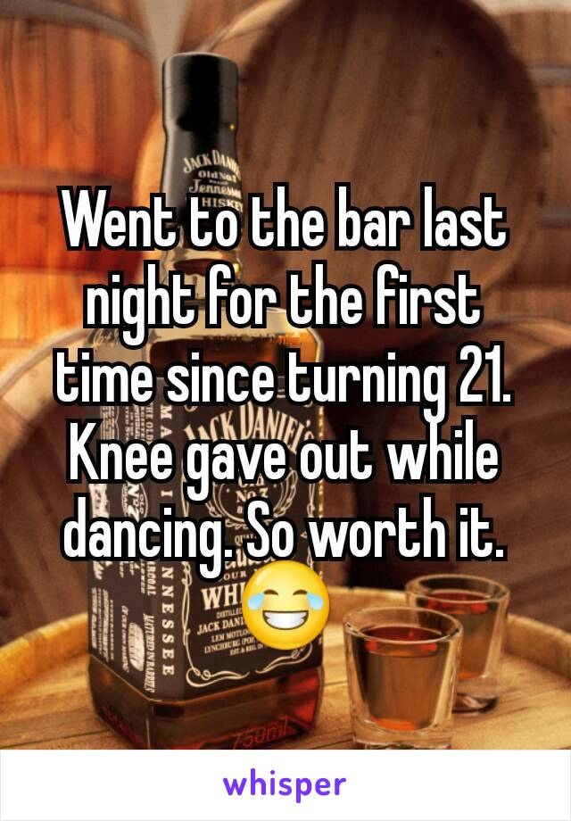 Went to the bar last night for the first time since turning 21. Knee gave out while dancing. So worth it. 😂