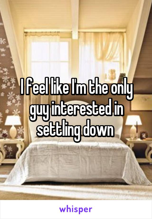 I feel like I'm the only guy interested in settling down