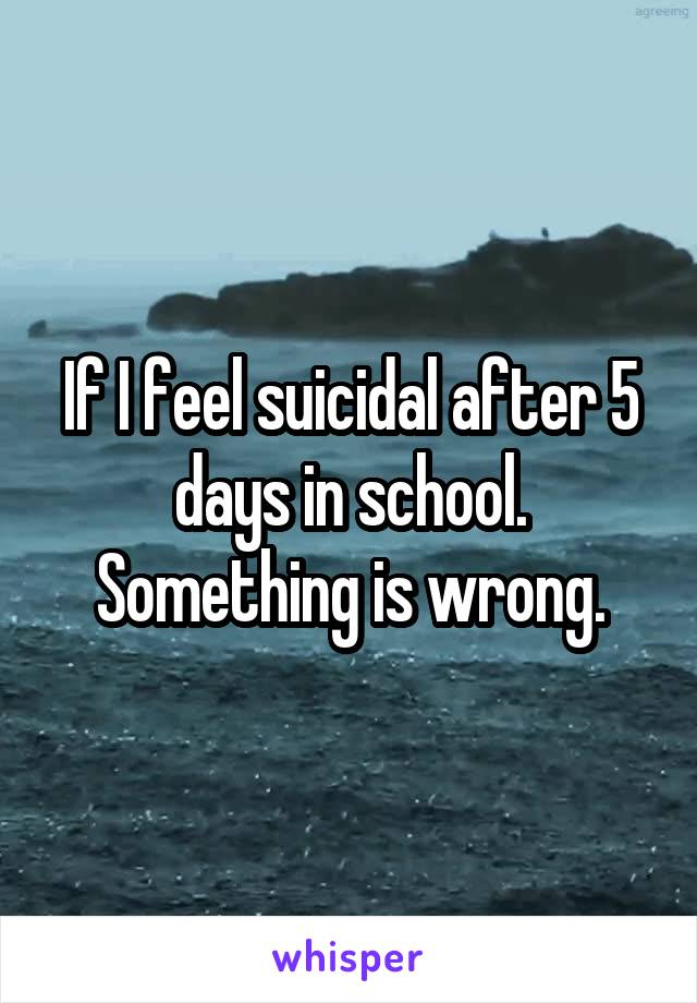 If I feel suicidal after 5 days in school. Something is wrong.