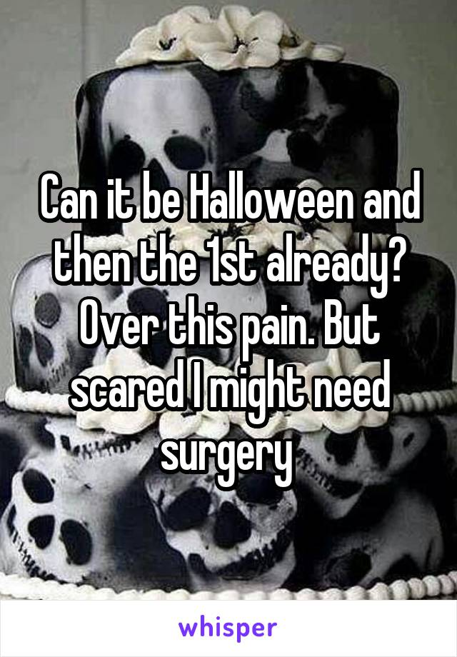 Can it be Halloween and then the 1st already? Over this pain. But scared I might need surgery