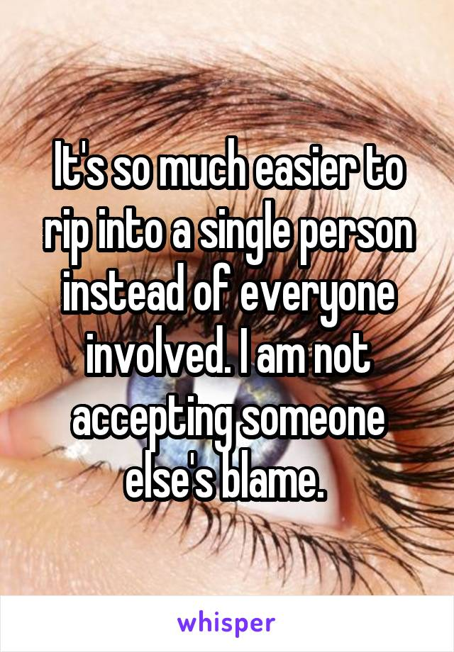 It's so much easier to rip into a single person instead of everyone involved. I am not accepting someone else's blame.