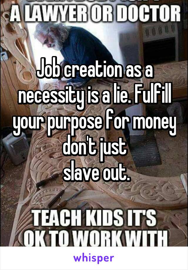 Job creation as a necessity is a lie. Fulfill your purpose for money don't just  slave out.
