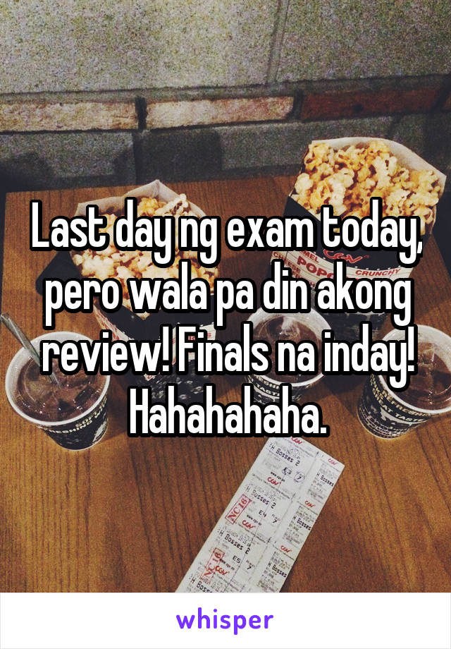 Last day ng exam today, pero wala pa din akong review! Finals na inday! Hahahahaha.