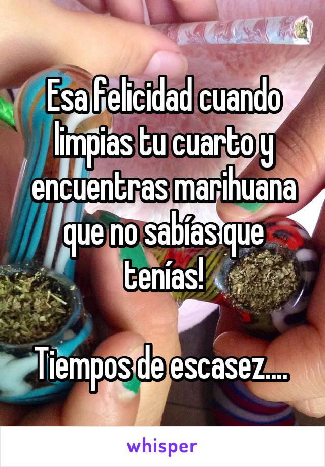 Esa felicidad cuando limpias tu cuarto y encuentras marihuana que no sabías que tenías!  Tiempos de escasez....