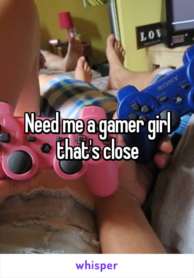 Need me a gamer girl that's close