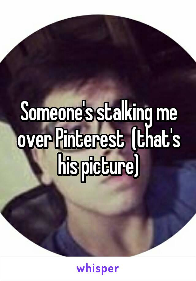 Someone's stalking me over Pinterest  (that's his picture)
