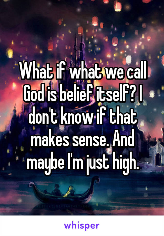 What if what we call God is belief itself? I don't know if that makes sense. And maybe I'm just high.
