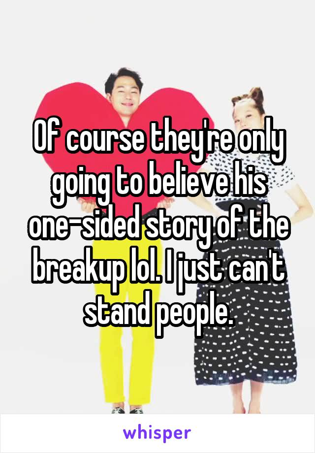Of course they're only going to believe his one-sided story of the breakup lol. I just can't stand people.