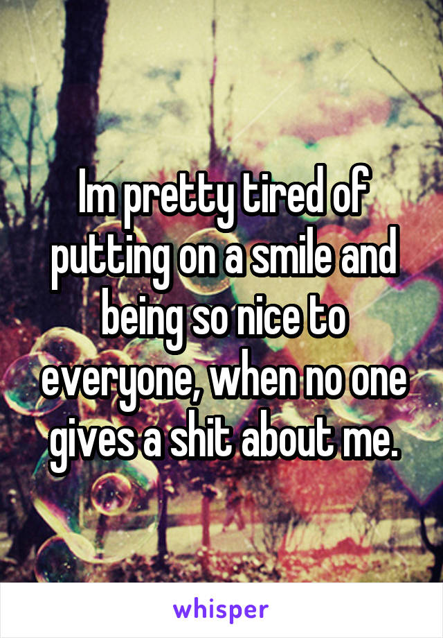 Im pretty tired of putting on a smile and being so nice to everyone, when no one gives a shit about me.