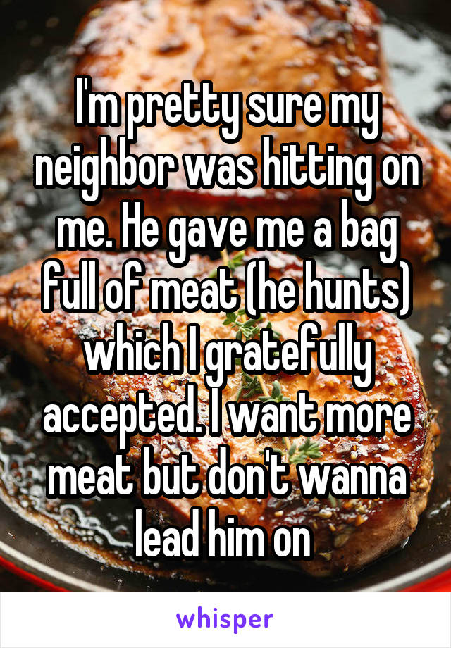 I'm pretty sure my neighbor was hitting on me. He gave me a bag full of meat (he hunts) which I gratefully accepted. I want more meat but don't wanna lead him on