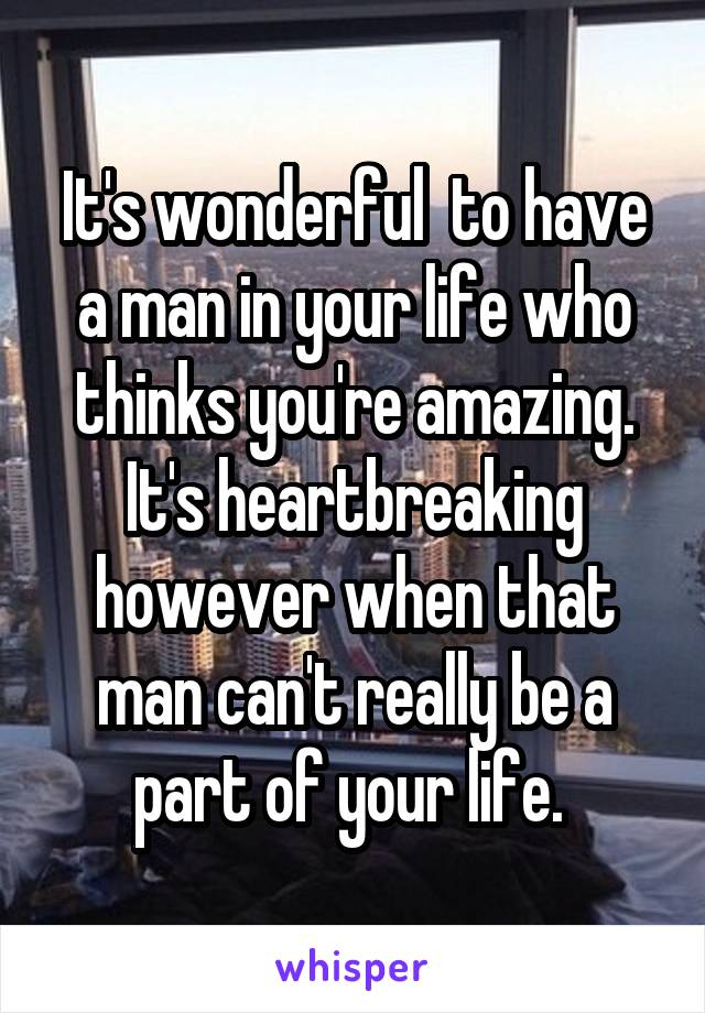 It's wonderful  to have a man in your life who thinks you're amazing. It's heartbreaking however when that man can't really be a part of your life.