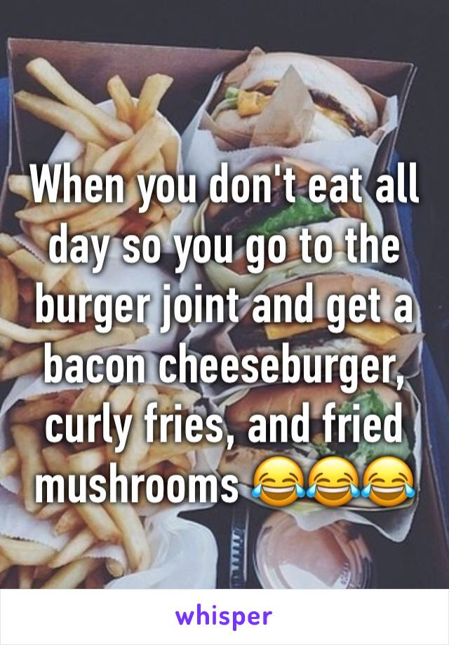 When you don't eat all day so you go to the burger joint and get a bacon cheeseburger, curly fries, and fried mushrooms 😂😂😂