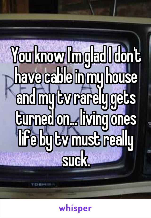 You know I'm glad I don't have cable in my house and my tv rarely gets turned on... living ones life by tv must really suck.