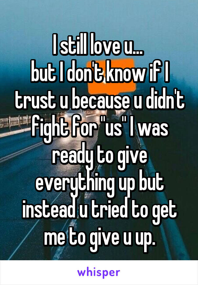 """I still love u...  but I don't know if I trust u because u didn't fight for """"us"""" I was ready to give everything up but instead u tried to get me to give u up."""
