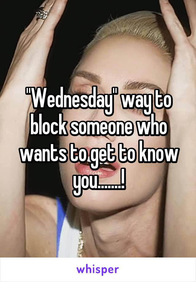 """Wednesday"" way to block someone who wants to get to know you.......!"