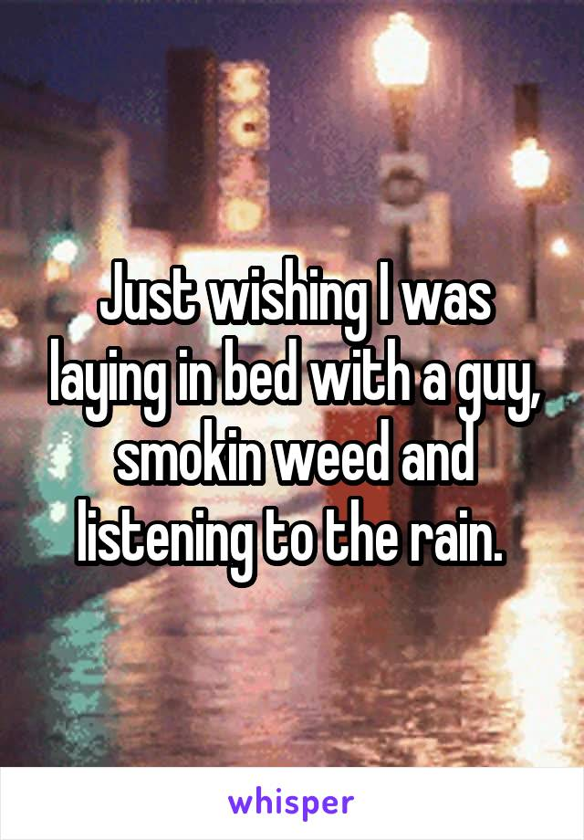 Just wishing I was laying in bed with a guy, smokin weed and listening to the rain.