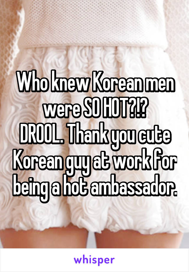 Who knew Korean men were SO HOT?!? DROOL. Thank you cute Korean guy at work for being a hot ambassador.