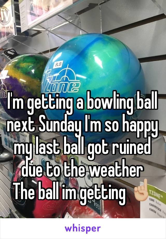 I'm getting a bowling ball next Sunday I'm so happy  my last ball got ruined due to the weather  The ball im getting ☝🏼