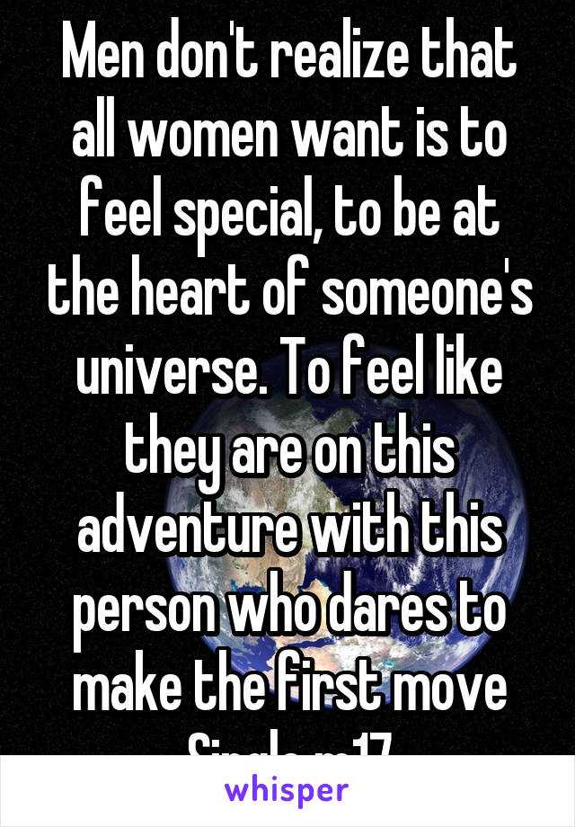 Men don't realize that all women want is to feel special, to be at the heart of someone's universe. To feel like they are on this adventure with this person who dares to make the first move Single m17