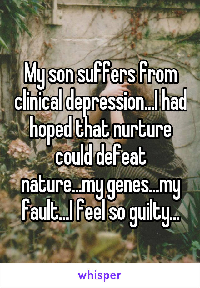 My son suffers from clinical depression...I had hoped that nurture could defeat nature...my genes...my fault...I feel so guilty...