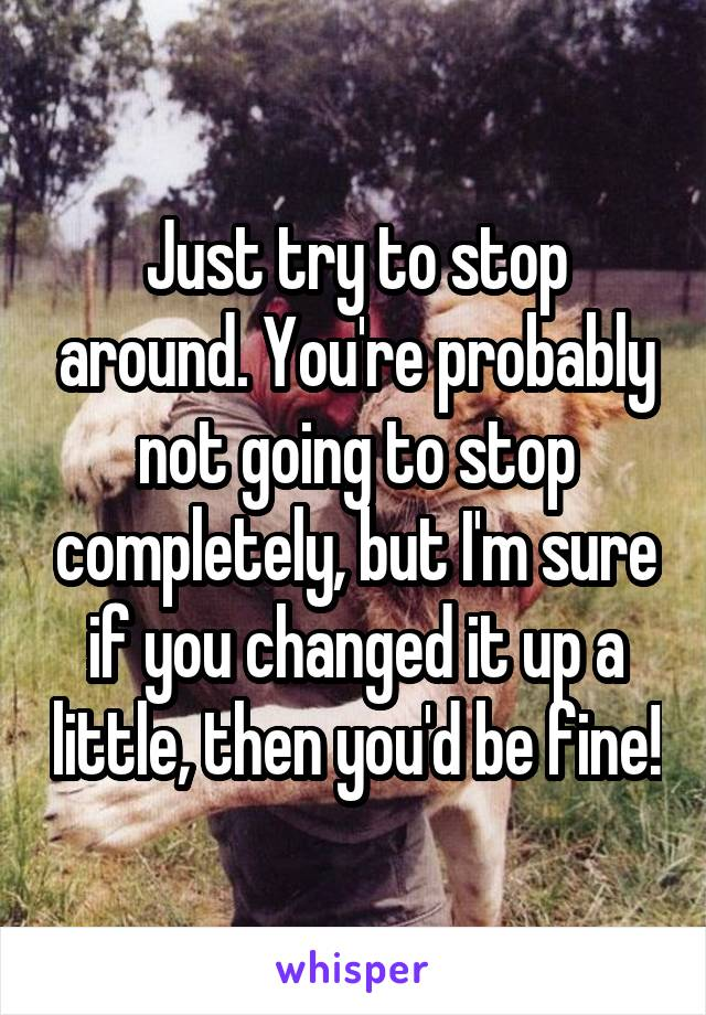Just try to stop around. You're probably not going to stop completely, but I'm sure if you changed it up a little, then you'd be fine!