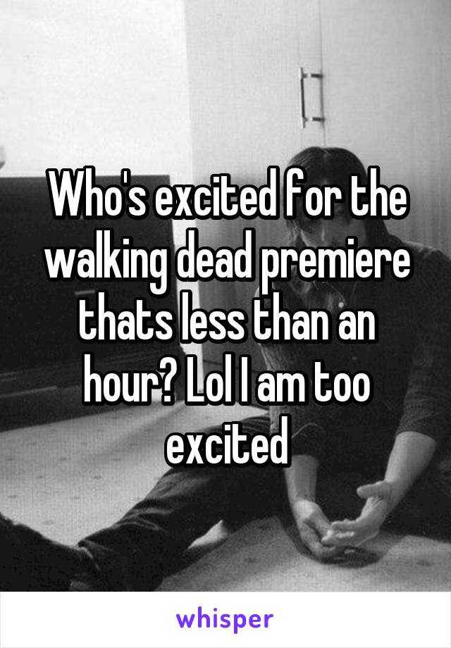 Who's excited for the walking dead premiere thats less than an hour? Lol I am too excited