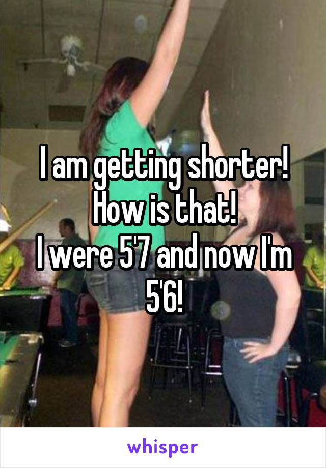 I am getting shorter! How is that! I were 5'7 and now I'm 5'6!