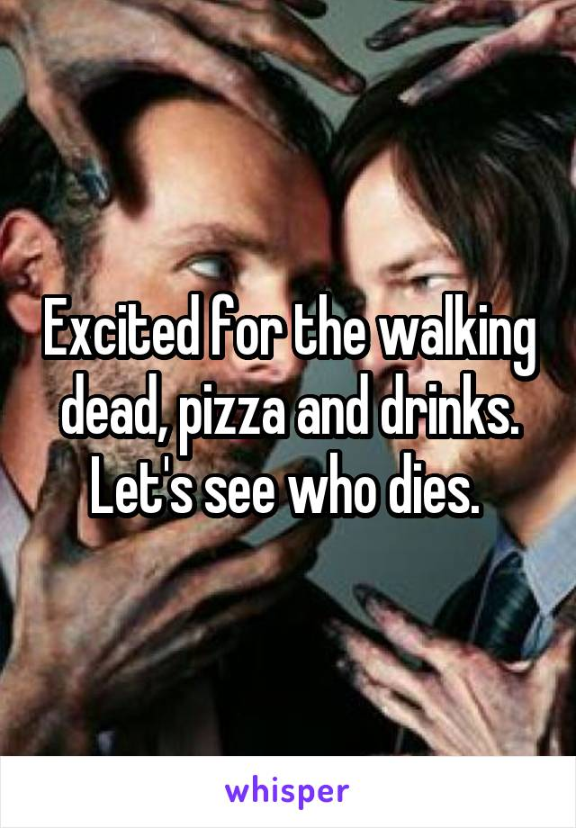 Excited for the walking dead, pizza and drinks. Let's see who dies.